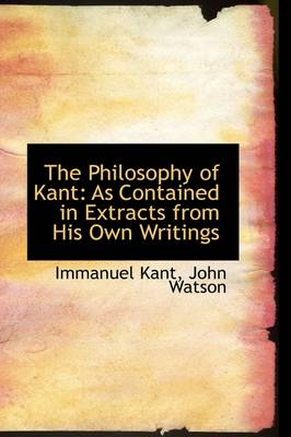 The Philosophy of Kant: As Contained in Extracts from His Own Writings