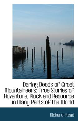 Daring Deeds of Great Mountaineers: True Stories of Adventure, Pluck and Resource in Many Parts of T