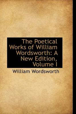 The Poetical Works of William Wordsworth: A New Edition, Volume I