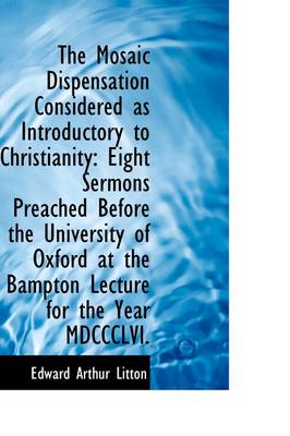 The Mosaic Dispensation Considered as Introductory to Christianity: Eight Sermons Preached Before Th