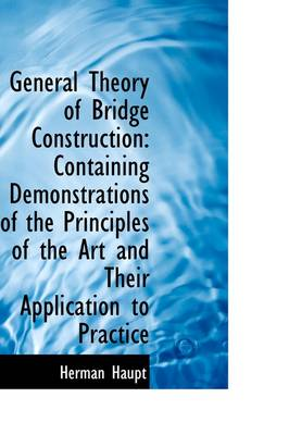 General Theory of Bridge Construction: Containing Demonstrations of the Principles of the Art and Th