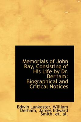 Memorials of John Ray, Consisting of His Life by Dr. Derham: Biographical and Critical Notices
