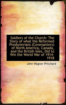 Soldiers of the Church: The Story of What the Reformed Presbyterians (Covenanters) of North America,