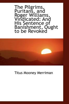 The Pilgrims, Puritans, and Roger Williams, Vindicated: And His Sentence of Banishment