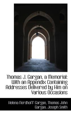 Thomas J. Gargan, a Memorial: With an Appendix Containing Addresses Delivered by Him on Various Occa