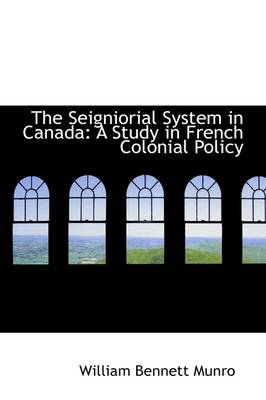 The Seigniorial System in Canada: A Study in French Colonial Policy