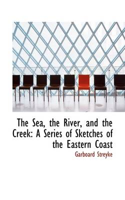 The Sea, the River, and the Creek: A Series of Sketches of the Eastern Coast
