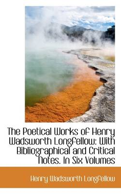 The Poetical Works of Henry Wadsworth Longfellow: With Bibliographical and Critical Notes. in Six Vo