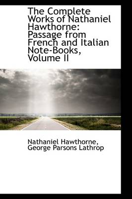 The Complete Works of Nathaniel Hawthorne: Passage from French and Italian Note-Books, Volume II