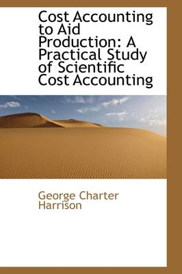 Cost Accounting to Aid Production: A Practical Study of Scientific Cost Accounting