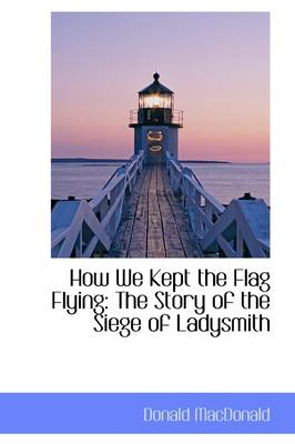 How We Kept the Flag Flying: The Story of the Siege of Ladysmith