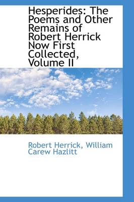 Hesperides: The Poems and Other Remains of Robert Herrick Now First Collected, Volume II