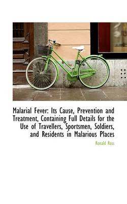 Malarial Fever: Its Cause, Prevention and Treatment, Containing Full Details for the Use of Travelle