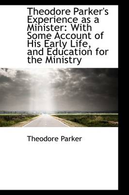 Theodore Parker's Experience as a Minister: With Some Account of His Early Life, and Education for T