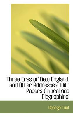 Three Eras of New England, and Other Addresses: With Papers Critical and Biographical