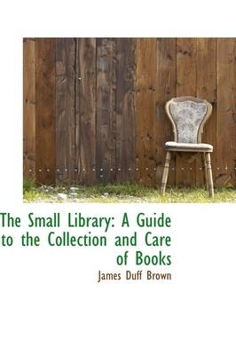 The Small Library: A Guide to the Collection and Care of Books