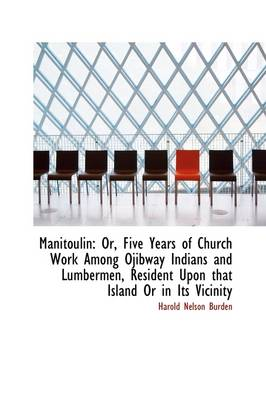 Manitoulin: Or, Five Years of Church Work Among Ojibway Indians and Lumbermen, Resident Upon That Is