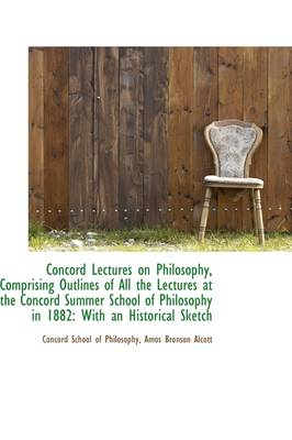 Concord Lectures on Philosophy, Comprising Outlines of All the Lectures at the Concord Summer School