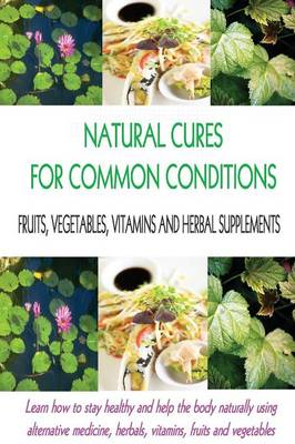 Natural Cures for Common Conditions: Learn How to Stay Healthy and Help the Body Using Alternative Medicine, Herbals, Vitamins, Fruits and Vegetables