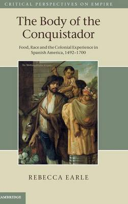 Critical Perspectives on Empire: The Body of the Conquistador: Food, Race and the Colonial Experience in Spanish America, 1492-1700