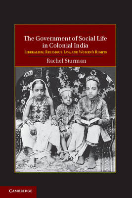 Cambridge Studies in Indian History and Society: Series Number 21: The Government of Social Life in Colonial India: Liberalism, Religious Law, and Women's Rights