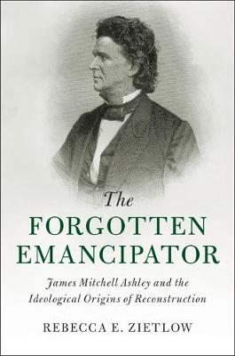 Cambridge Historical Studies in American Law and Society: The Forgotten Emancipator: James Mitchell Ashley and the Ideological Origins of Reconstruction