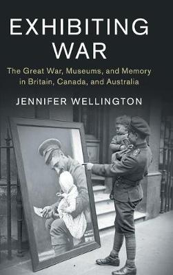 Studies in the Social and Cultural History of Modern Warfare: Series Number 53: Exhibiting War: The Great War, Museums, and Memory in Britain, Canada, and Australia