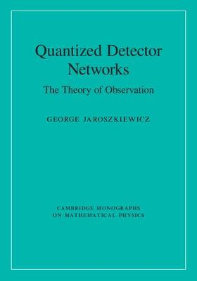 Cambridge Monographs on Mathematical Physics: Quantized Detector Networks: The Theory of Observation