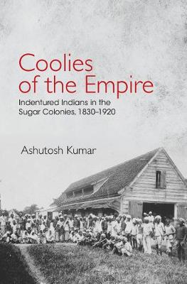 Coolies of the Empire: Indentured Indians in the Sugar Colonies, 1830-1920