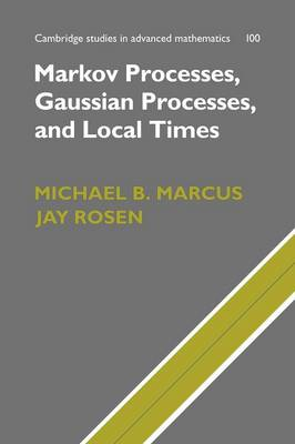 Cambridge Studies in Advanced Mathematics: Series Number 100: Markov Processes, Gaussian Processes, and Local Times
