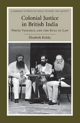 Cambridge Studies in Indian History and Society: Series Number 17: Colonial Justice in British India: White Violence and the Rule of Law