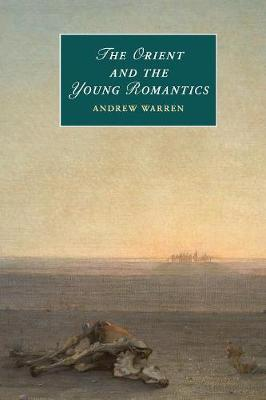 Cambridge Studies in Romanticism: Series Number 109: The Orient and the Young Romantics