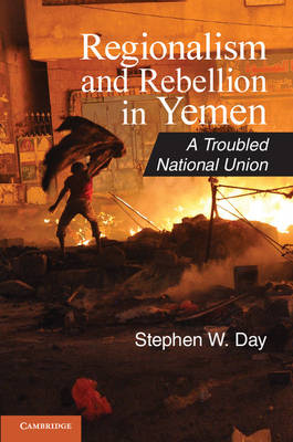 Cambridge Middle East Studies: Series Number 37: Regionalism and Rebellion in Yemen: A Troubled National Union