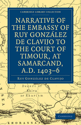 Cambridge Library Collection - Hakluyt First Series: Narrative of the Embassy of Ruy. Gonzalez de Clavijo to the court of Timour, at Samarcand, A.D. 1403-6