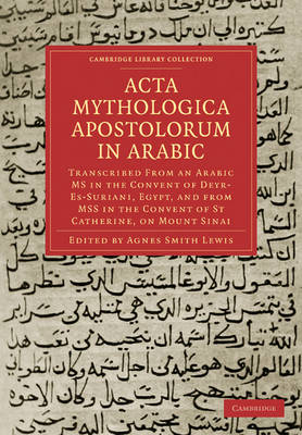 Cambridge Library Collection - Biblical Studies: Acta Mythologica Apostolorum in Arabic: Transcribed from an Arabic MS in the Convent of Deyr-Es-Suriani, Egypt, and from MSS in the Convent of St Catherine, on Mount Sinai