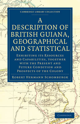 Cambridge Library Collection - Latin American Studies: A Description of British Guiana, Geographical and Statistical: Exhibiting its Resources and Capabilities, Together with the Present and Future Condition and Prospects of the Colony