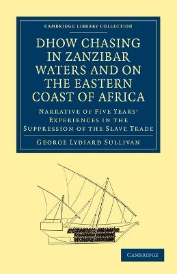 Cambridge Library Collection - Slavery and Abolition: Dhow Chasing in Zanzibar Waters and on the Eastern Coast of Africa: Narrative of Five Years' Experiences in the Suppression of the Slave Trade