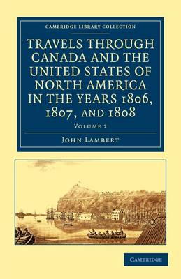 Travels through Canada and the United States of North America in the Years 1806, 1807, and 1808 2 Volume Set Travels through Canada and the United States of North America in the Years 1806, 1807, and 1808: Volume 1
