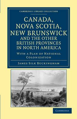 Cambridge Library Collection - North American History: Canada, Nova Scotia, New Brunswick, and the Other British Provinces in North America: With a Plan of National Colonization