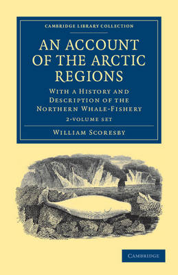 An Account of the Arctic Regions 2 Volume Set: With a History and Description of the Northern Whale-Fishery