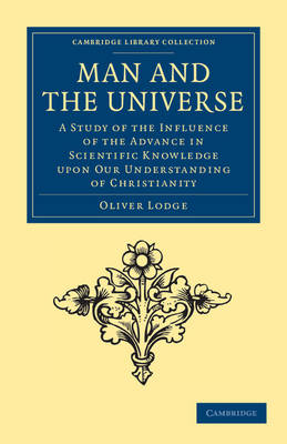 Cambridge Library Collection - Science and Religion: Man and the Universe: A Study of the Influence of the Advance in Scientific Knowledge upon our Understanding of Christianity