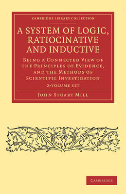 A System of Logic, Ratiocinative and Inductive 2 Volume Paperback Set: Being a Connected View of the Principles of Evidence, and the Methods of Scientific Investigation