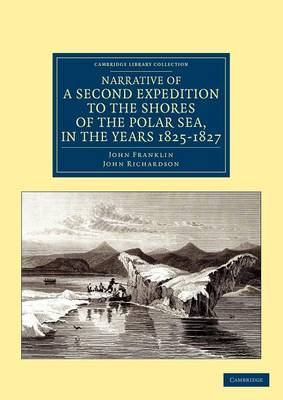 Cambridge Library Collection - Polar Exploration: Narrative of a Second Expedition to the Shores of the Polar Sea, in the Years 1825, 1826, and 1827
