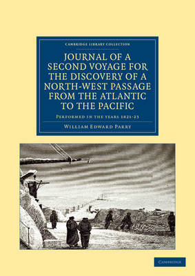 Cambridge Library Collection - Polar Exploration: Journal of a Second Voyage for the Discovery of a North-West Passage from the Atlantic to the Pacific: Performed in the Years 1821-22-23 ... under the Orders of Captain William Edward Parry