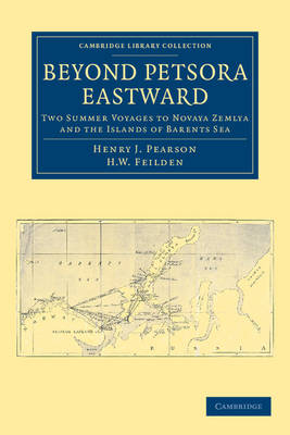 Cambridge Library Collection - Polar Exploration: Beyond Petsora Eastward: Two Summer Voyages to Novaya Zemlya and the Islands of Barents Sea