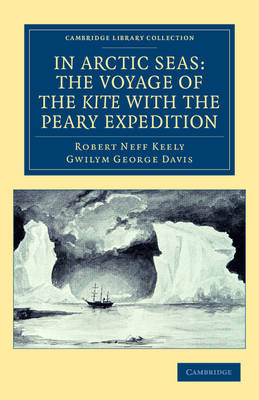 Cambridge Library Collection - Polar Exploration: In Arctic Seas: the Voyage of the Kite with the Peary Expedition: Together with a Transcript of the Log of the Kite