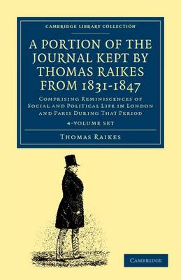 A Portion of the Journal Kept by Thomas Raikes, Esq., from 1831-1847 4 Volume Set: Comprising Reminiscences of Social and Political Life in London and Paris during that Period