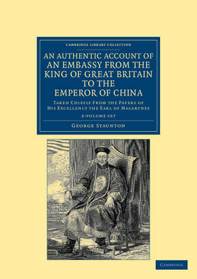 An Authentic Account of an Embassy from the King of Great Britain to the Emperor of China 2 Volume Set: Taken Chiefly from the Papers of His Excellency the Earl of Macartney