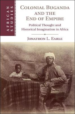 African Studies: Series Number 138: Colonial Buganda and the End of Empire: Political Thought and Historical Imagination in Africa