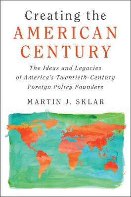 Creating the American Century: The Ideas and Legacies of America's Twentieth-Century Foreign Policy Founders